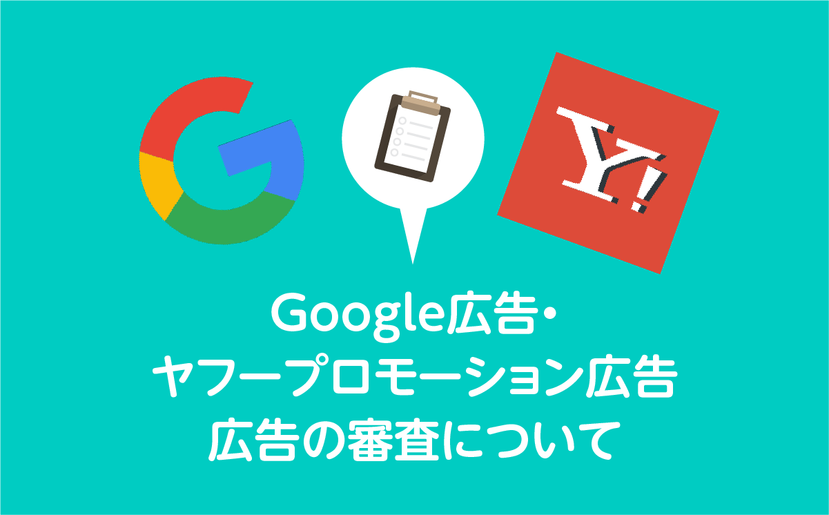 Google広告・Yahoo!プロモーション広告 – 広告審査編 –
