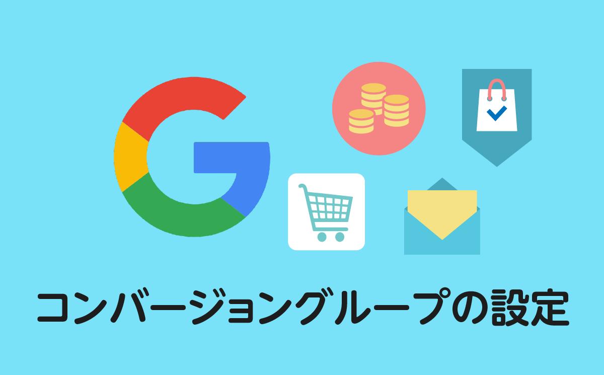 Google広告 待望のコンバージョングループ!