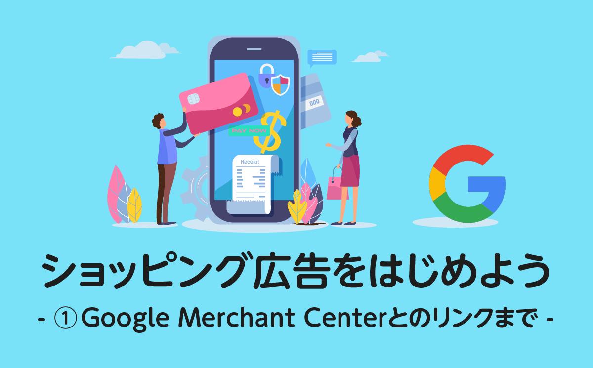 ショッピング広告を始めよう -①Google Merchant Centerの設定 –